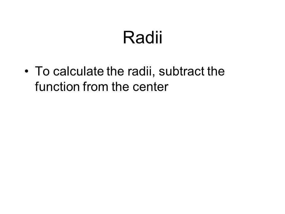 Radii To calculate the radii, subtract the function from the center