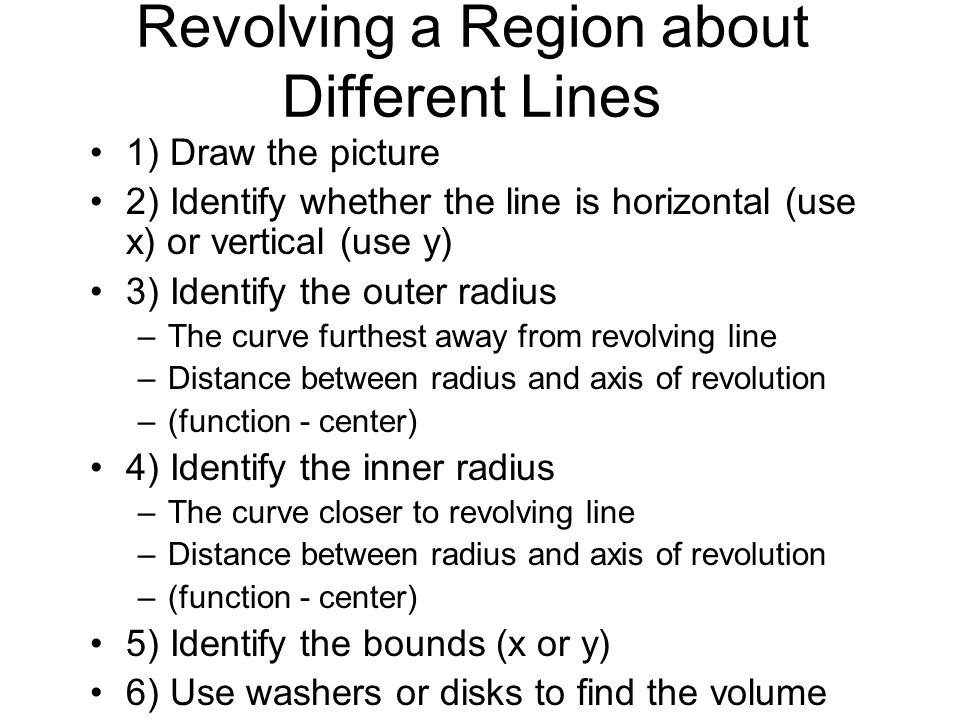 Revolving a Region about Different Lines 1) Draw the picture 2) Identify whether the line is horizontal (use x) or vertical (use y) 3) Identify the outer radius –The curve furthest away from revolving line –Distance between radius and axis of revolution –(function - center) 4) Identify the inner radius –The curve closer to revolving line –Distance between radius and axis of revolution –(function - center) 5) Identify the bounds (x or y) 6) Use washers or disks to find the volume