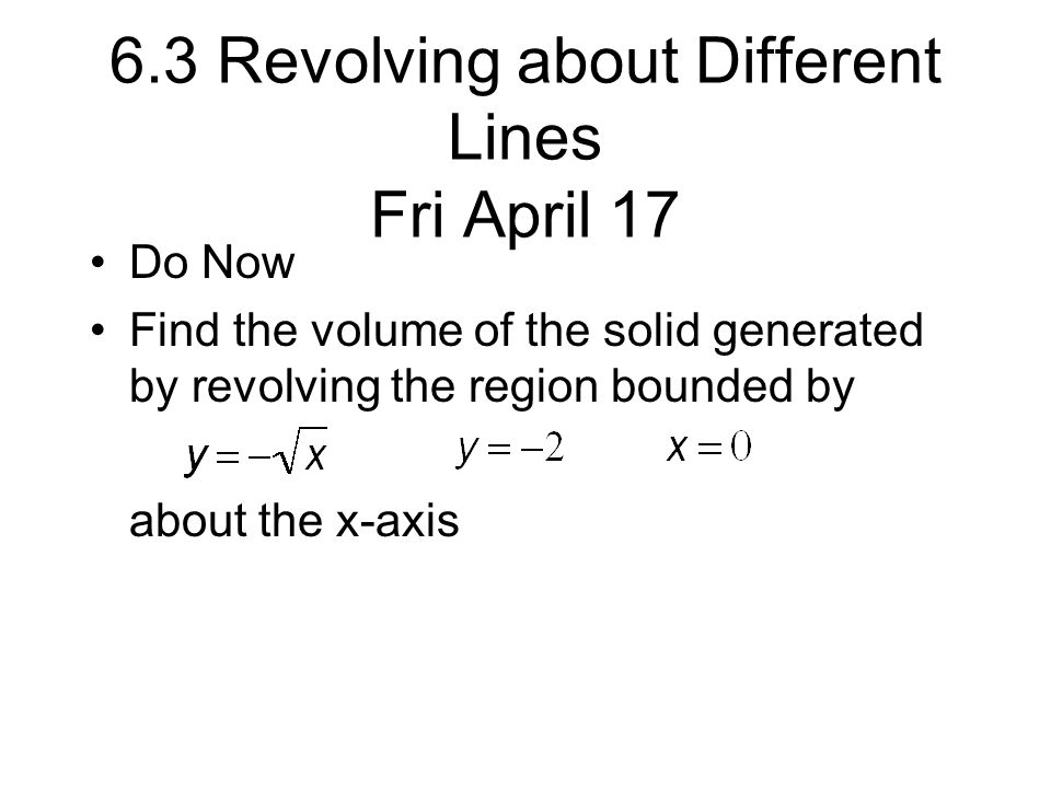 6.3 Revolving about Different Lines Fri April 17 Do Now Find the volume of the solid generated by revolving the region bounded by about the x-axis