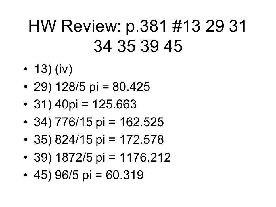 HW Review: p.381 #13 29 31 34 35 39 45 13) (iv) 29) 128/5 pi = 80.425 31) 40pi = 125.663 34) 776/15 pi = 162.525 35) 824/15 pi = 172.578 39) 1872/5 pi = 1176.212 45) 96/5 pi = 60.319