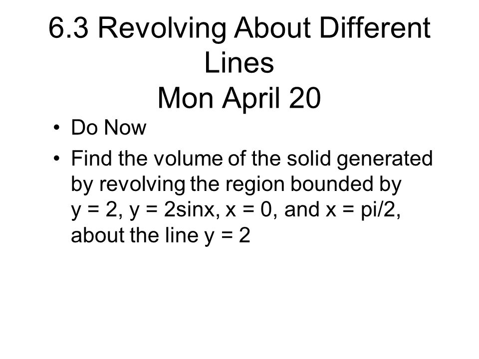 6.3 Revolving About Different Lines Mon April 20 Do Now Find the volume of the solid generated by revolving the region bounded by y = 2, y = 2sinx, x = 0, and x = pi/2, about the line y = 2