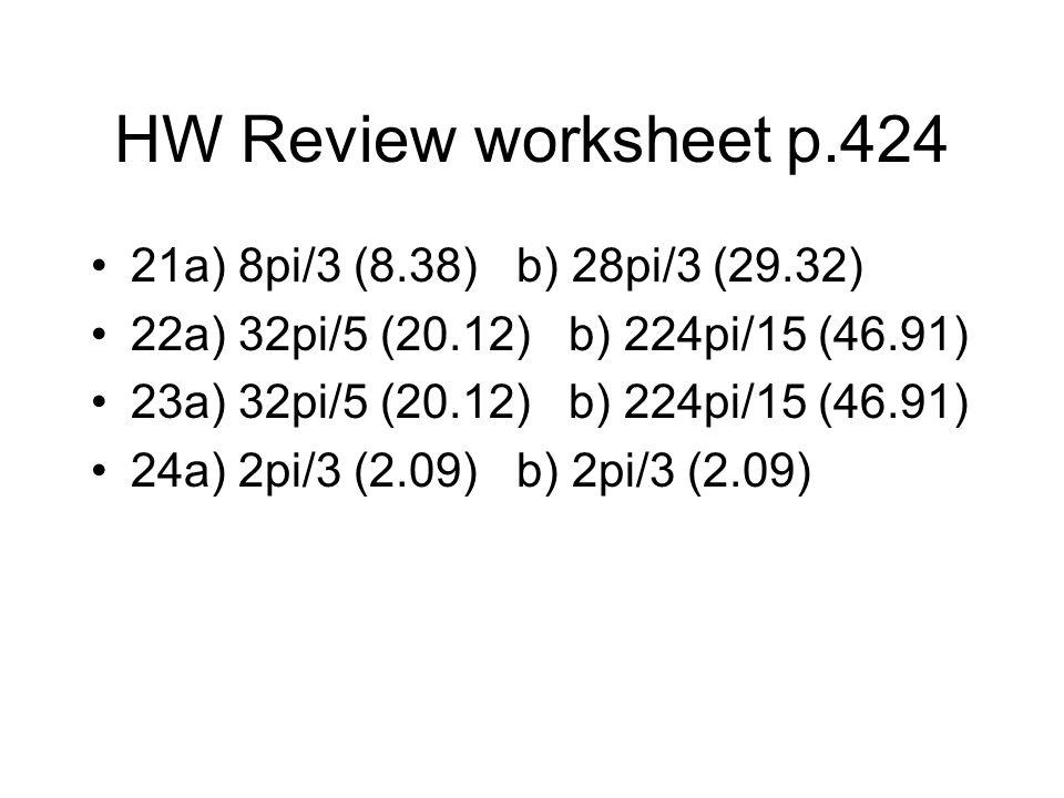 HW Review worksheet p.424 21a) 8pi/3 (8.38)b) 28pi/3 (29.32) 22a) 32pi/5 (20.12) b) 224pi/15 (46.91) 23a) 32pi/5 (20.12) b) 224pi/15 (46.91) 24a) 2pi/3 (2.09)b) 2pi/3 (2.09)