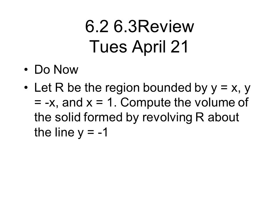 6.2 6.3Review Tues April 21 Do Now Let R be the region bounded by y = x, y = -x, and x = 1.