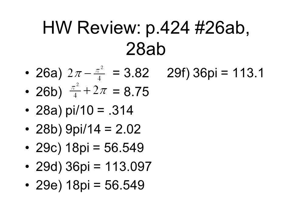 HW Review: p.424 #26ab, 28ab 26a) = 3.82 29f) 36pi = 113.1 26b)= 8.75 28a) pi/10 =.314 28b) 9pi/14 = 2.02 29c) 18pi = 56.549 29d) 36pi = 113.097 29e) 18pi = 56.549