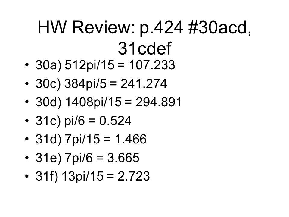 HW Review: p.424 #30acd, 31cdef 30a) 512pi/15 = 107.233 30c) 384pi/5 = 241.274 30d) 1408pi/15 = 294.891 31c) pi/6 = 0.524 31d) 7pi/15 = 1.466 31e) 7pi/6 = 3.665 31f) 13pi/15 = 2.723