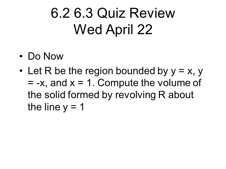 6.2 6.3 Quiz Review Wed April 22 Do Now Let R be the region bounded by y = x, y = -x, and x = 1.