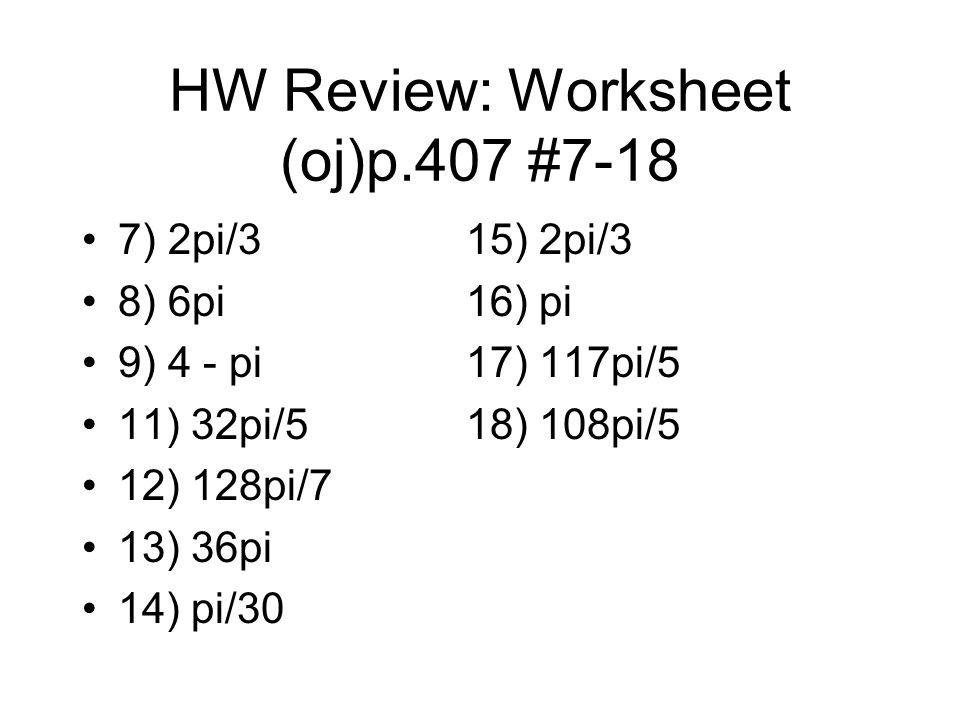 HW Review: Worksheet (oj)p.407 #7-18 7) 2pi/315) 2pi/3 8) 6pi16) pi 9) 4 - pi17) 117pi/5 11) 32pi/518) 108pi/5 12) 128pi/7 13) 36pi 14) pi/30