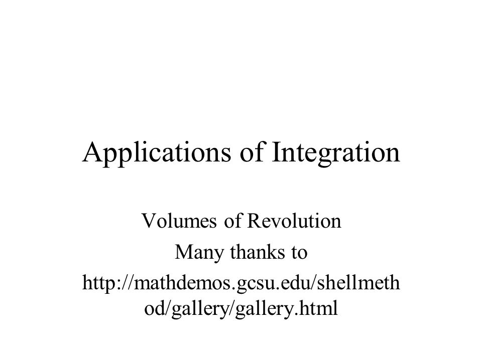 Applications of Integration Volumes of Revolution Many thanks to http://mathdemos.gcsu.edu/shellmeth od/gallery/gallery.html