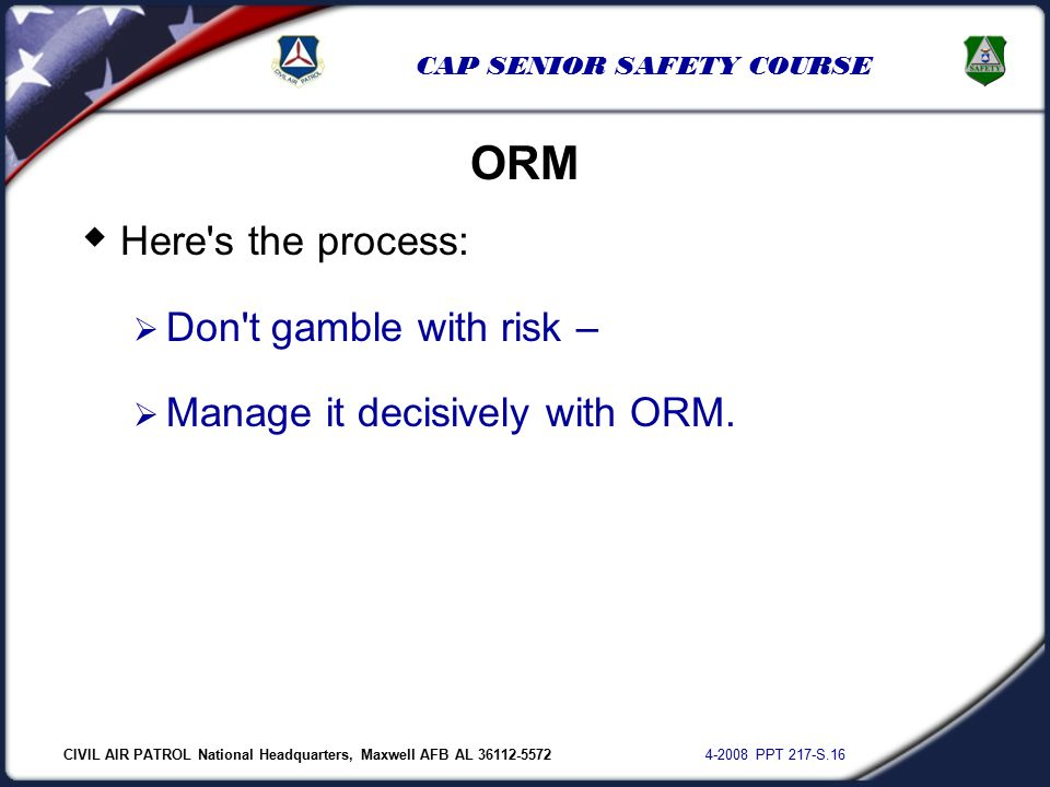 CIVIL AIR PATROL National Headquarters, Maxwell AFB AL 36112-5572 4-2008 PPT 217-S.16 CAP SENIOR SAFETY COURSE  Here s the process:  Don t gamble with risk –  Manage it decisively with ORM.