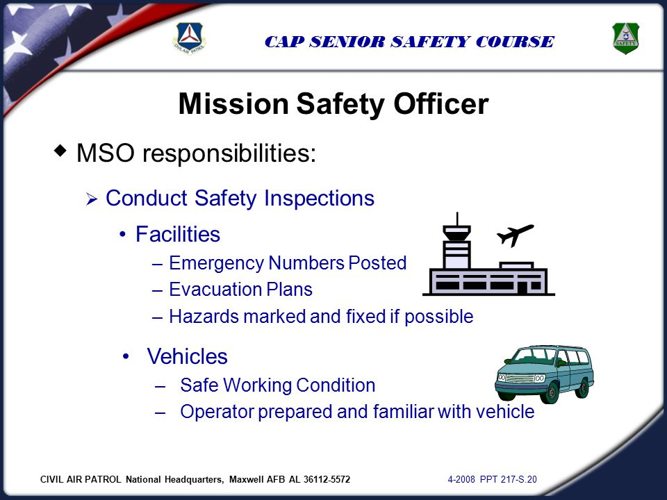 CIVIL AIR PATROL National Headquarters, Maxwell AFB AL 36112-5572 4-2008 PPT 217-S.20 CAP SENIOR SAFETY COURSE  MSO responsibilities:  Conduct Safety Inspections Mission Safety Officer Facilities –Emergency Numbers Posted –Evacuation Plans –Hazards marked and fixed if possible Vehicles –Safe Working Condition –Operator prepared and familiar with vehicle