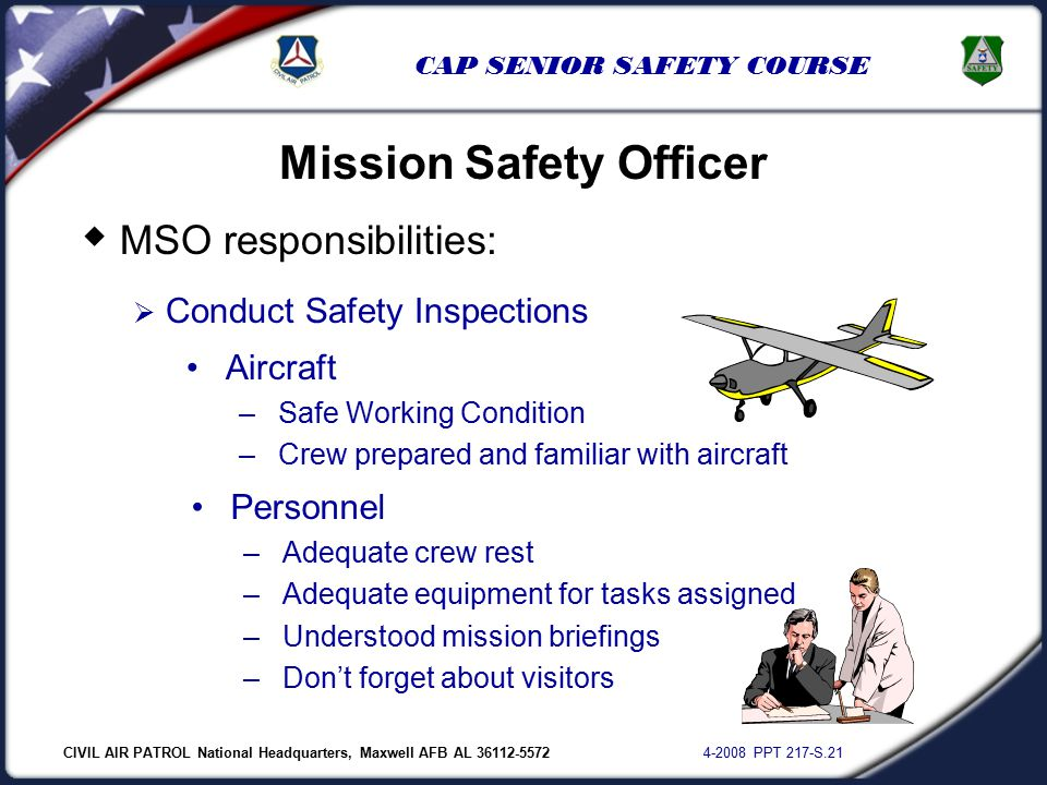 CIVIL AIR PATROL National Headquarters, Maxwell AFB AL 36112-5572 4-2008 PPT 217-S.21 CAP SENIOR SAFETY COURSE  MSO responsibilities:  Conduct Safety Inspections Mission Safety Officer Aircraft –Safe Working Condition –Crew prepared and familiar with aircraft Personnel –Adequate crew rest –Adequate equipment for tasks assigned –Understood mission briefings –Don't forget about visitors