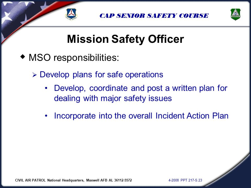 CIVIL AIR PATROL National Headquarters, Maxwell AFB AL 36112-5572 4-2008 PPT 217-S.23 CAP SENIOR SAFETY COURSE  MSO responsibilities:  Develop plans for safe operations Mission Safety Officer Develop, coordinate and post a written plan for dealing with major safety issues Incorporate into the overall Incident Action Plan