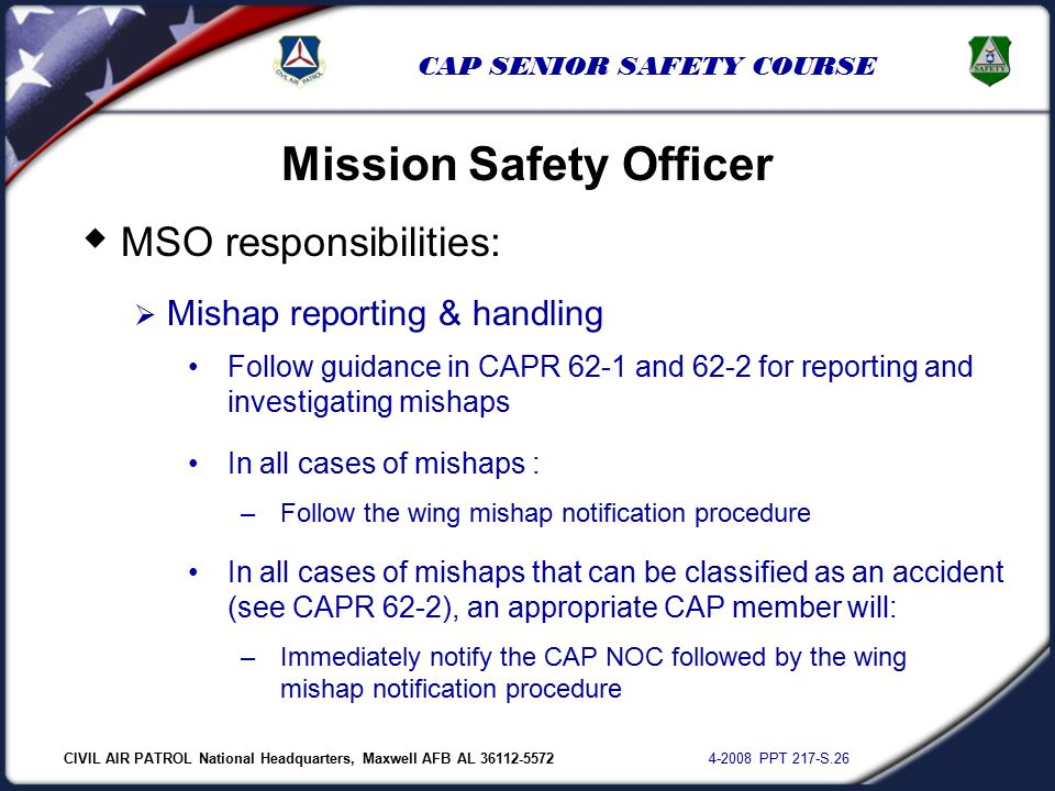 CIVIL AIR PATROL National Headquarters, Maxwell AFB AL 36112-5572 4-2008 PPT 217-S.26 CAP SENIOR SAFETY COURSE  MSO responsibilities:  Mishap reporting & handling Mission Safety Officer Follow guidance in CAPR 62-1 and 62-2 for reporting and investigating mishaps In all cases of mishaps : –Follow the wing mishap notification procedure In all cases of mishaps that can be classified as an accident (see CAPR 62-2), an appropriate CAP member will: –Immediately notify the CAP NOC followed by the wing mishap notification procedure