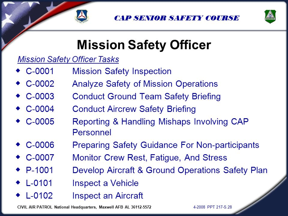 CIVIL AIR PATROL National Headquarters, Maxwell AFB AL 36112-5572 4-2008 PPT 217-S.28 CAP SENIOR SAFETY COURSE Mission Safety Officer  C-0001Mission Safety Inspection  C-0002Analyze Safety of Mission Operations  C-0003Conduct Ground Team Safety Briefing  C-0004Conduct Aircrew Safety Briefing  C-0005Reporting & Handling Mishaps Involving CAP Personnel  C-0006Preparing Safety Guidance For Non-participants  C-0007Monitor Crew Rest, Fatigue, And Stress  P-1001Develop Aircraft & Ground Operations Safety Plan  L-0101Inspect a Vehicle  L-0102Inspect an Aircraft Mission Safety Officer Tasks