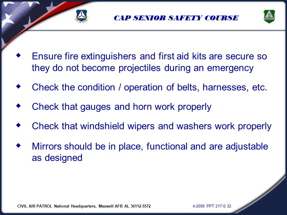 CIVIL AIR PATROL National Headquarters, Maxwell AFB AL 36112-5572 4-2008 PPT 217-S.32 CAP SENIOR SAFETY COURSE  Ensure fire extinguishers and first aid kits are secure so they do not become projectiles during an emergency  Check the condition / operation of belts, harnesses, etc.