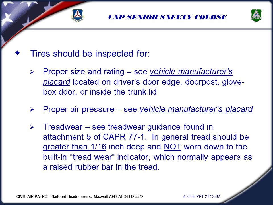 CIVIL AIR PATROL National Headquarters, Maxwell AFB AL 36112-5572 4-2008 PPT 217-S.37 CAP SENIOR SAFETY COURSE  Tires should be inspected for:  Proper size and rating – see vehicle manufacturer's placard located on driver's door edge, doorpost, glove- box door, or inside the trunk lid  Proper air pressure – see vehicle manufacturer's placard  Treadwear – see treadwear guidance found in attachment 5 of CAPR 77-1.