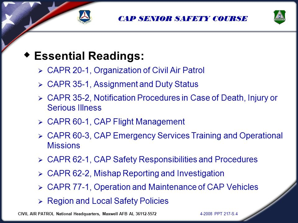 CIVIL AIR PATROL National Headquarters, Maxwell AFB AL 36112-5572 4-2008 PPT 217-S.4 CAP SENIOR SAFETY COURSE  Essential Readings:  CAPR 20-1, Organization of Civil Air Patrol  CAPR 35-1, Assignment and Duty Status  CAPR 35-2, Notification Procedures in Case of Death, Injury or Serious Illness  CAPR 60-1, CAP Flight Management  CAPR 60-3, CAP Emergency Services Training and Operational Missions  CAPR 62-1, CAP Safety Responsibilities and Procedures  CAPR 62-2, Mishap Reporting and Investigation  CAPR 77-1, Operation and Maintenance of CAP Vehicles  Region and Local Safety Policies