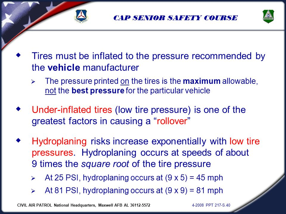 CIVIL AIR PATROL National Headquarters, Maxwell AFB AL 36112-5572 4-2008 PPT 217-S.40 CAP SENIOR SAFETY COURSE  Tires must be inflated to the pressure recommended by the vehicle manufacturer  The pressure printed on the tires is the maximum allowable, not the best pressure for the particular vehicle  Under-inflated tires (low tire pressure) is one of the greatest factors in causing a rollover  Hydroplaning risks increase exponentially with low tire pressures.