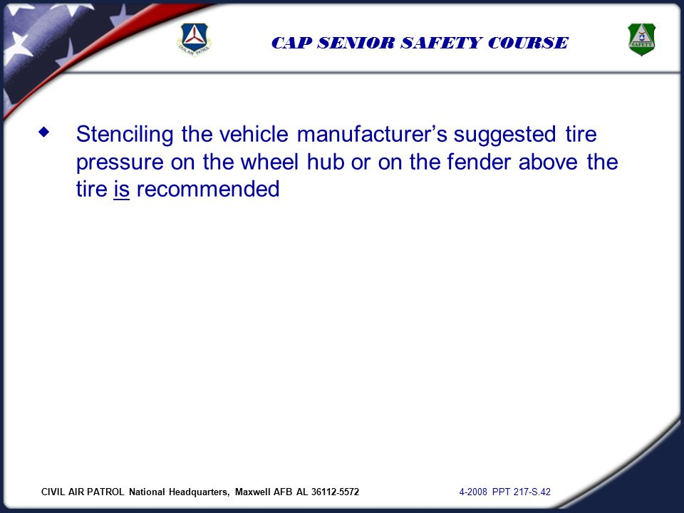 CIVIL AIR PATROL National Headquarters, Maxwell AFB AL 36112-5572 4-2008 PPT 217-S.42 CAP SENIOR SAFETY COURSE  Stenciling the vehicle manufacturer's suggested tire pressure on the wheel hub or on the fender above the tire is recommended