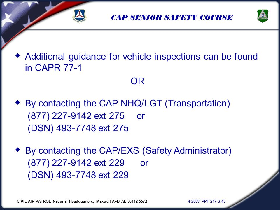 CIVIL AIR PATROL National Headquarters, Maxwell AFB AL 36112-5572 4-2008 PPT 217-S.45 CAP SENIOR SAFETY COURSE  Additional guidance for vehicle inspections can be found in CAPR 77-1 OR  By contacting the CAP NHQ/LGT (Transportation) (877) 227-9142 ext 275 or (DSN) 493-7748 ext 275  By contacting the CAP/EXS (Safety Administrator) (877) 227-9142 ext 229 or (DSN) 493-7748 ext 229