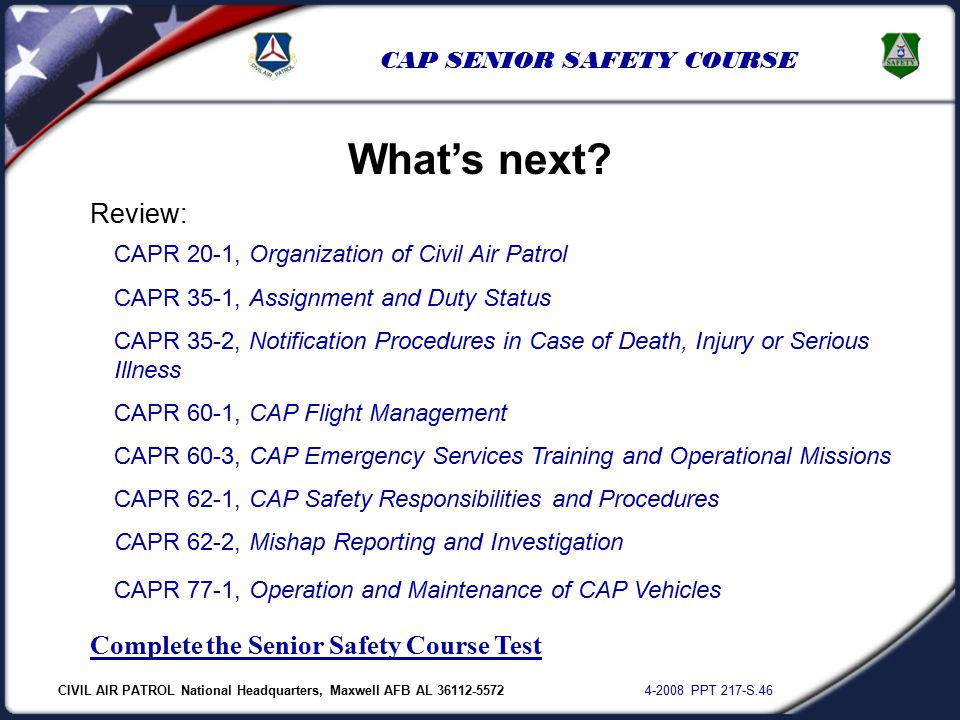 CIVIL AIR PATROL National Headquarters, Maxwell AFB AL 36112-5572 4-2008 PPT 217-S.46 CAP SENIOR SAFETY COURSE Review: CAPR 20-1, Organization of Civil Air Patrol CAPR 35-1, Assignment and Duty Status CAPR 35-2, Notification Procedures in Case of Death, Injury or Serious Illness CAPR 60-1, CAP Flight Management CAPR 60-3, CAP Emergency Services Training and Operational Missions CAPR 62-1, CAP Safety Responsibilities and Procedures CAPR 62-2, Mishap Reporting and Investigation CAPR 77-1, Operation and Maintenance of CAP Vehicles Complete the Senior Safety Course Test What's next