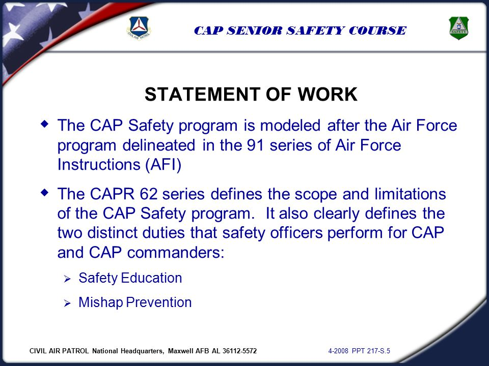 CIVIL AIR PATROL National Headquarters, Maxwell AFB AL 36112-5572 4-2008 PPT 217-S.5 CAP SENIOR SAFETY COURSE STATEMENT OF WORK  The CAP Safety program is modeled after the Air Force program delineated in the 91 series of Air Force Instructions (AFI)  The CAPR 62 series defines the scope and limitations of the CAP Safety program.