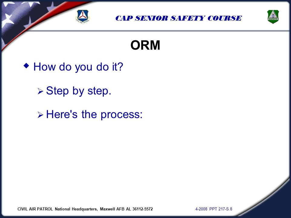 CIVIL AIR PATROL National Headquarters, Maxwell AFB AL 36112-5572 4-2008 PPT 217-S.8 CAP SENIOR SAFETY COURSE  How do you do it?  Step by step.  He