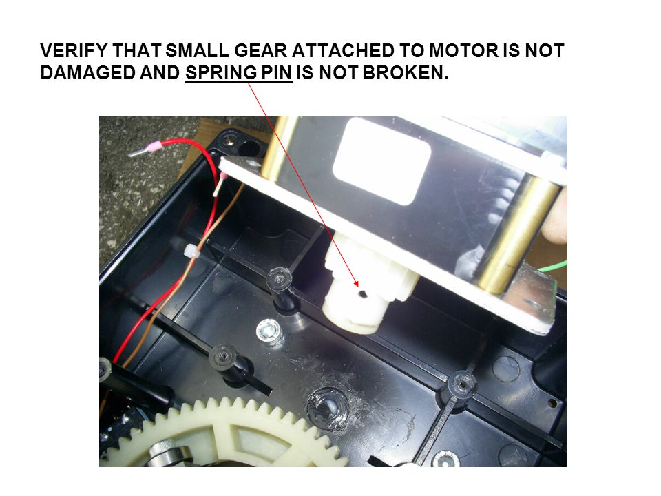 VERIFY THAT SMALL GEAR ATTACHED TO MOTOR IS NOT DAMAGED AND SPRING PIN IS NOT BROKEN.