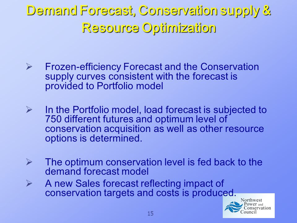 15 Demand Forecast, Conservation supply & Resource Optimization  Frozen-efficiency Forecast and the Conservation supply curves consistent with the forecast is provided to Portfolio model  In the Portfolio model, load forecast is subjected to 750 different futures and optimum level of conservation acquisition as well as other resource options is determined.