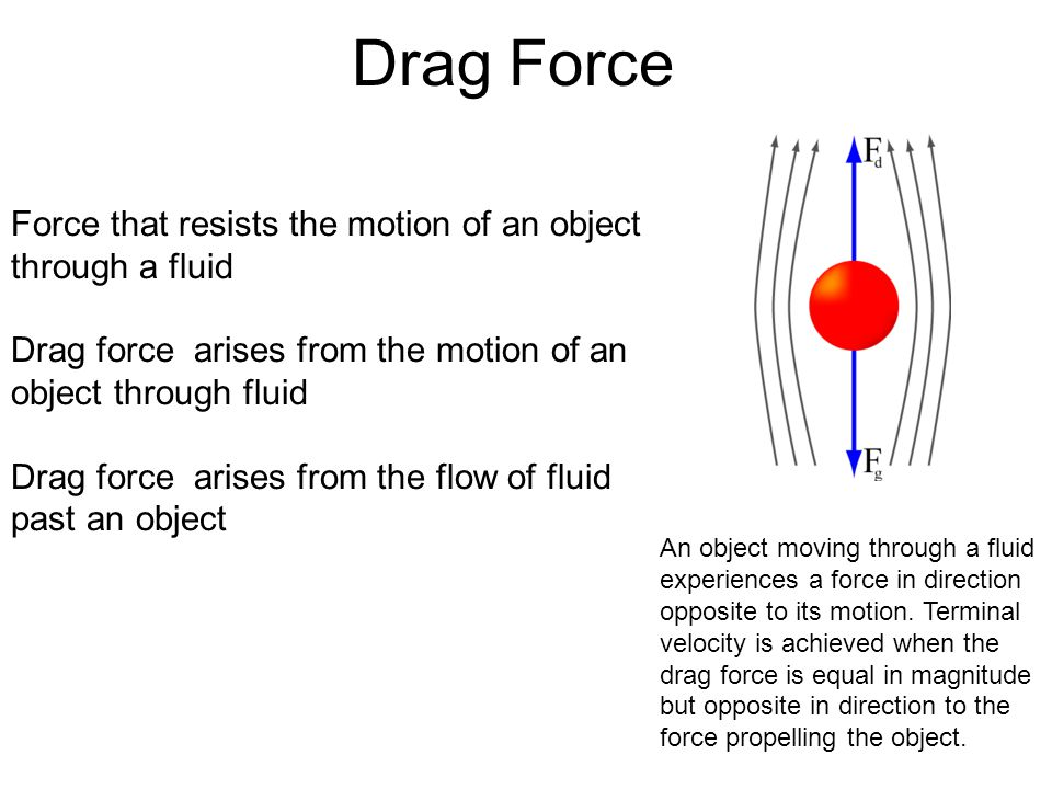 Drag Force Force that resists the motion of an object through a fluid Drag force arises from the motion of an object through fluid Drag force arises from the flow of fluid past an object An object moving through a fluid experiences a force in direction opposite to its motion.