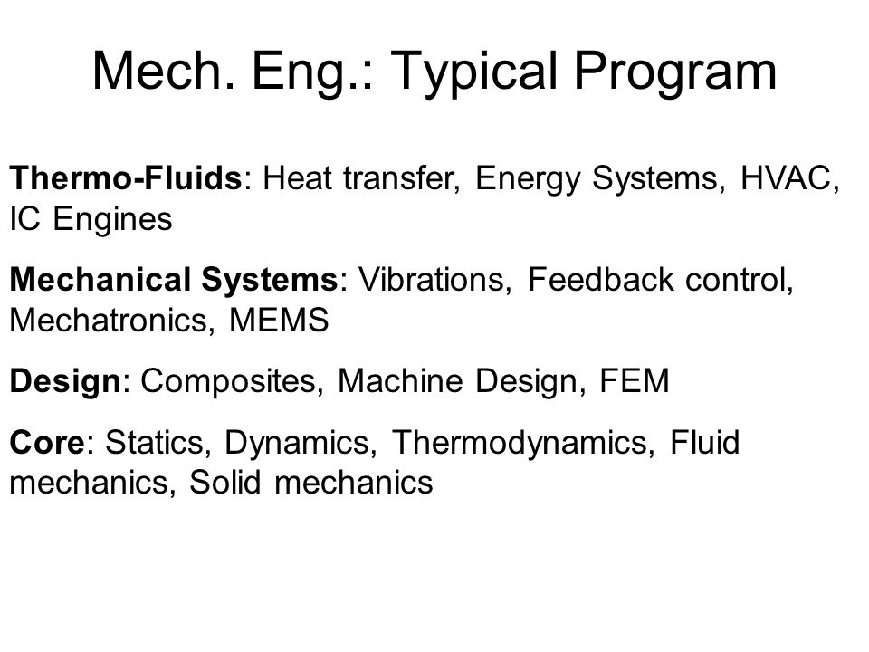 Mech. Eng.: Typical Program Thermo-Fluids: Heat transfer, Energy Systems, HVAC, IC Engines Mechanical Systems: Vibrations, Feedback control, Mechatron