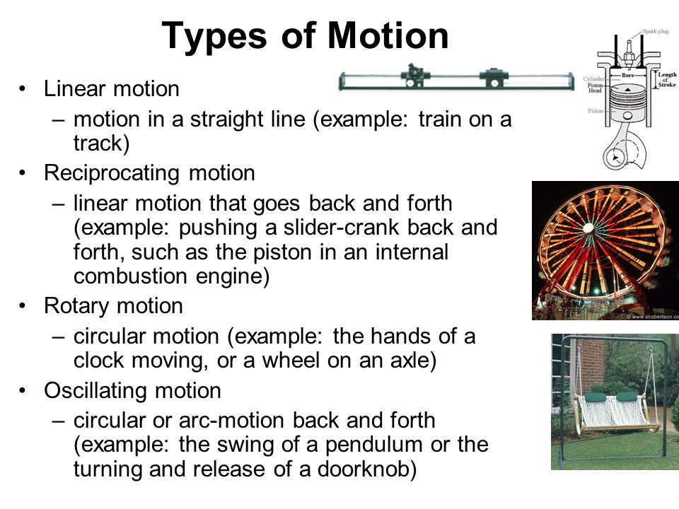 Linear motion –motion in a straight line (example: train on a track) Reciprocating motion –linear motion that goes back and forth (example: pushing a slider-crank back and forth, such as the piston in an internal combustion engine) Rotary motion –circular motion (example: the hands of a clock moving, or a wheel on an axle) Oscillating motion –circular or arc-motion back and forth (example: the swing of a pendulum or the turning and release of a doorknob) Types of Motion