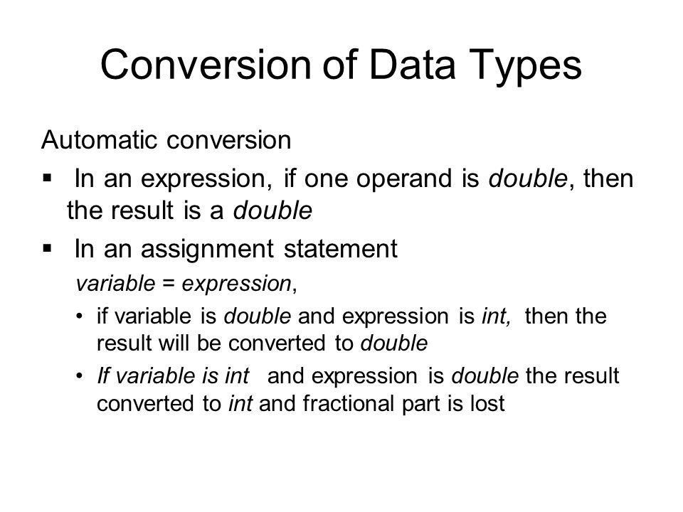 Conversion of Data Types Automatic conversion  In an expression, if one operand is double, then the result is a double  In an assignment statement variable = expression, if variable is double and expression is int, then the result will be converted to double If variable is int and expression is double the result converted to int and fractional part is lost