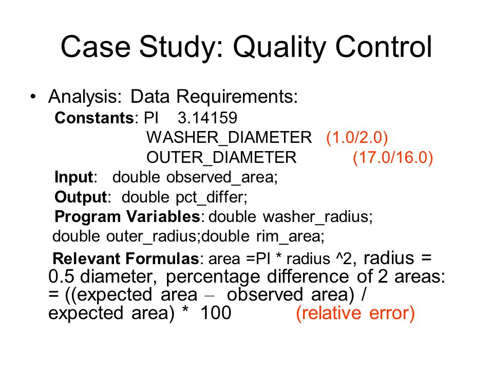 Case Study: Quality Control Analysis: Data Requirements: Constants: PI3.14159 WASHER_DIAMETER (1.0/2.0) OUTER_DIAMETER (17.0/16.0) Input: double observed_area; Output: double pct_differ; Program Variables: double washer_radius; double outer_radius;double rim_area; Relevant Formulas: area =PI * radius ^2, radius = 0.5 diameter, percentage difference of 2 areas: = ((expected area – observed area) / expected area) * 100 (relative error)