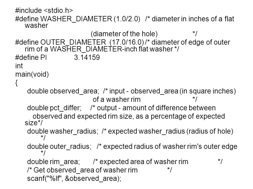 #include #define WASHER_DIAMETER (1.0/2.0) /* diameter in inches of a flat washer (diameter of the hole) */ #define OUTER_DIAMETER (17.0/16.0) /* diameter of edge of outer rim of a WASHER_DIAMETER-inch flat washer */ #define PI 3.14159 int main(void) { double observed_area; /* input - observed_area (in square inches) of a washer rim */ double pct_differ; /* output - amount of difference between observed and expected rim size, as a percentage of expected size*/ double washer_radius; /* expected washer_radius (radius of hole) */ double outer_radius; /* expected radius of washer rim s outer edge */ double rim_area; /* expected area of washer rim */ /* Get observed_area of washer rim */ scanf( %lf , &observed_area);