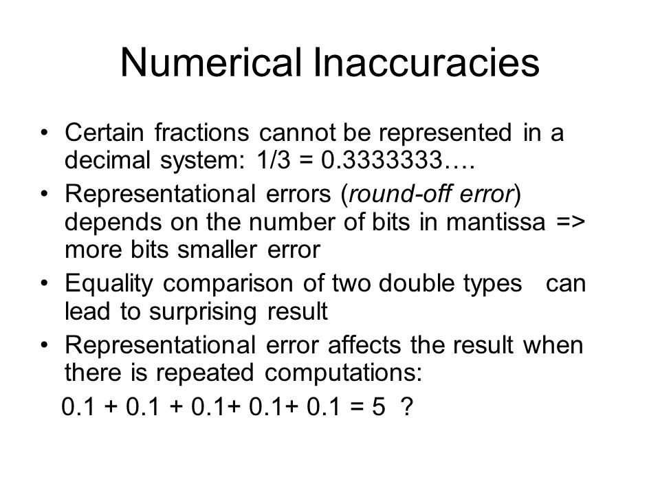 Numerical Inaccuracies Cancellation error can be seen as a result of manipulating very large and small numbers: 1000.0 + 0.0000000001234 Manipulating two small numbers may result arithmetic underflow Manipulating two large number may result arithmetic overflow: specially for int data type (- 32,767 to 32,767) => using longint instead of int
