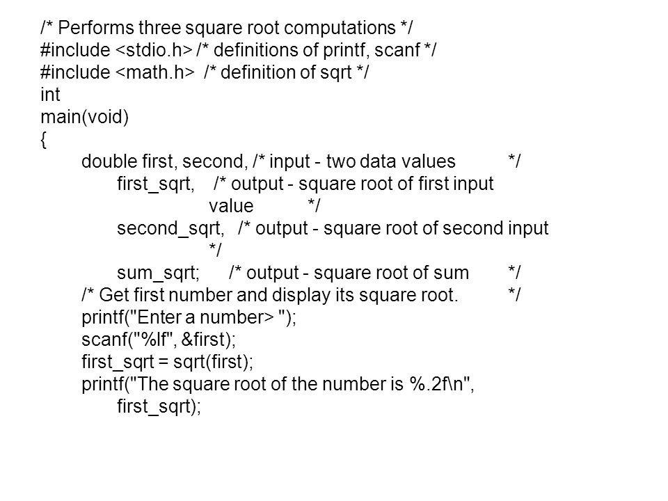 /* Performs three square root computations */ #include /* definitions of printf, scanf */ #include /* definition of sqrt */ int main(void) { double first, second, /* input - two data values*/ first_sqrt, /* output - square root of first input value*/ second_sqrt, /* output - square root of second input */ sum_sqrt; /* output - square root of sum*/ /* Get first number and display its square root.*/ printf( Enter a number> ); scanf( %lf , &first); first_sqrt = sqrt(first); printf( The square root of the number is %.2f\n , first_sqrt);