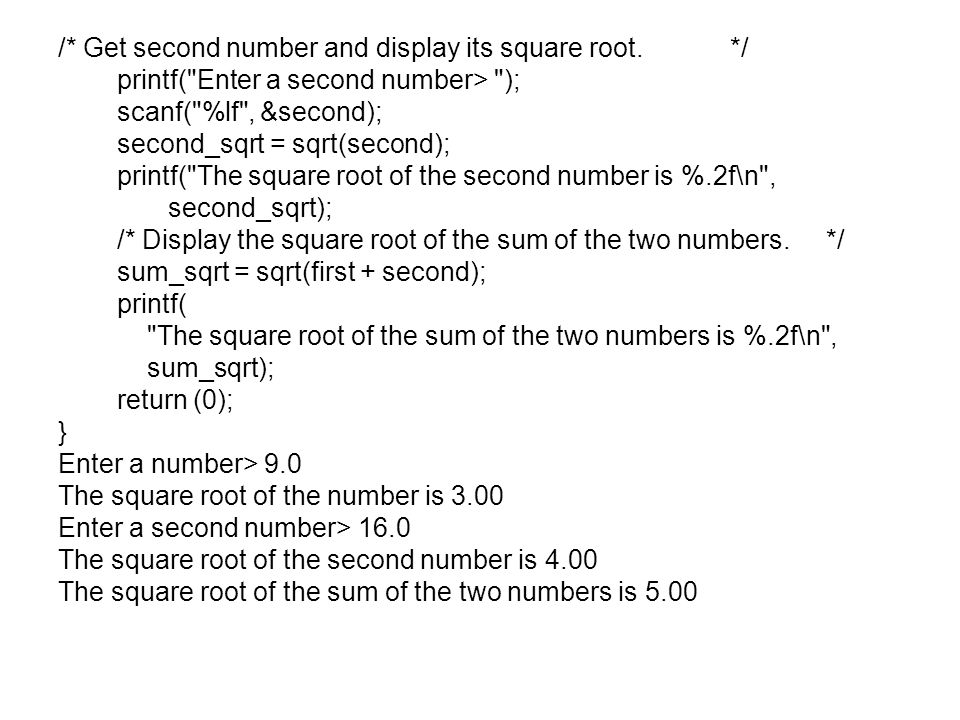 /* Get second number and display its square root.*/ printf( Enter a second number> ); scanf( %lf , &second); second_sqrt = sqrt(second); printf( The square root of the second number is %.2f\n , second_sqrt); /* Display the square root of the sum of the two numbers.*/ sum_sqrt = sqrt(first + second); printf( The square root of the sum of the two numbers is %.2f\n , sum_sqrt); return (0); } Enter a number> 9.0 The square root of the number is 3.00 Enter a second number> 16.0 The square root of the second number is 4.00 The square root of the sum of the two numbers is 5.00