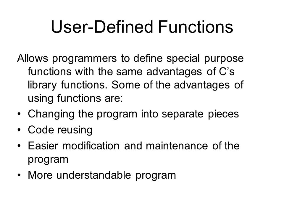 User-Defined Functions Allows programmers to define special purpose functions with the same advantages of C's library functions.