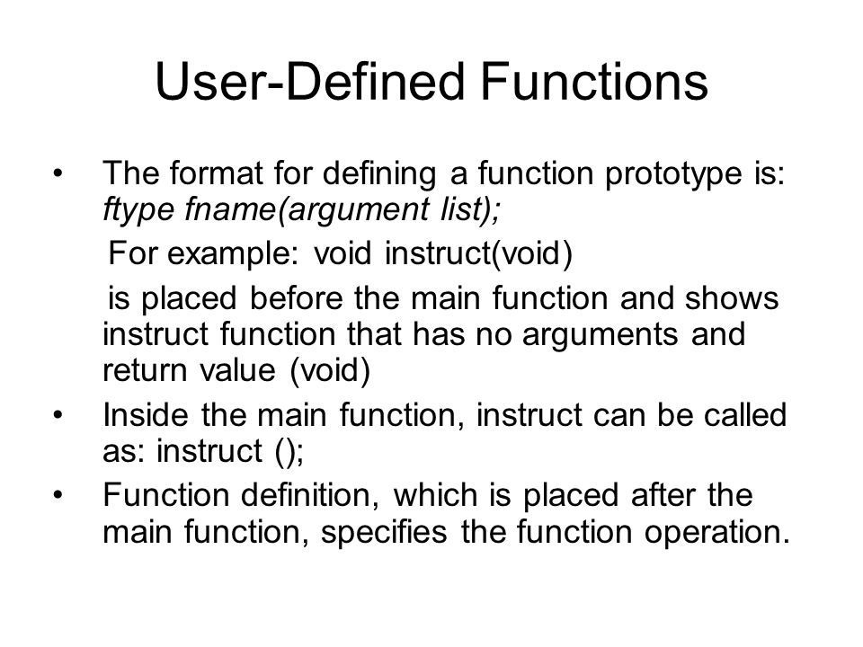 User-Defined Functions The format for defining a function prototype is: ftype fname(argument list); For example: void instruct(void) is placed before the main function and shows instruct function that has no arguments and return value (void) Inside the main function, instruct can be called as: instruct (); Function definition, which is placed after the main function, specifies the function operation.