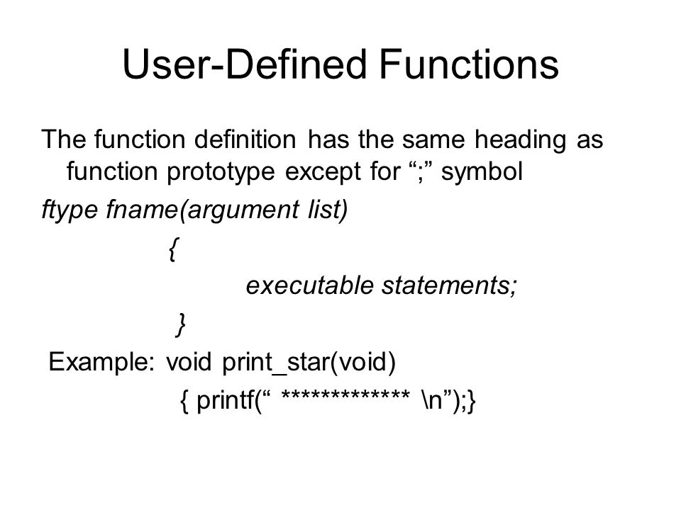 User-Defined Functions The function definition has the same heading as function prototype except for ; symbol ftype fname(argument list) { executable statements; } Example: void print_star(void) { printf( ************* \n );}
