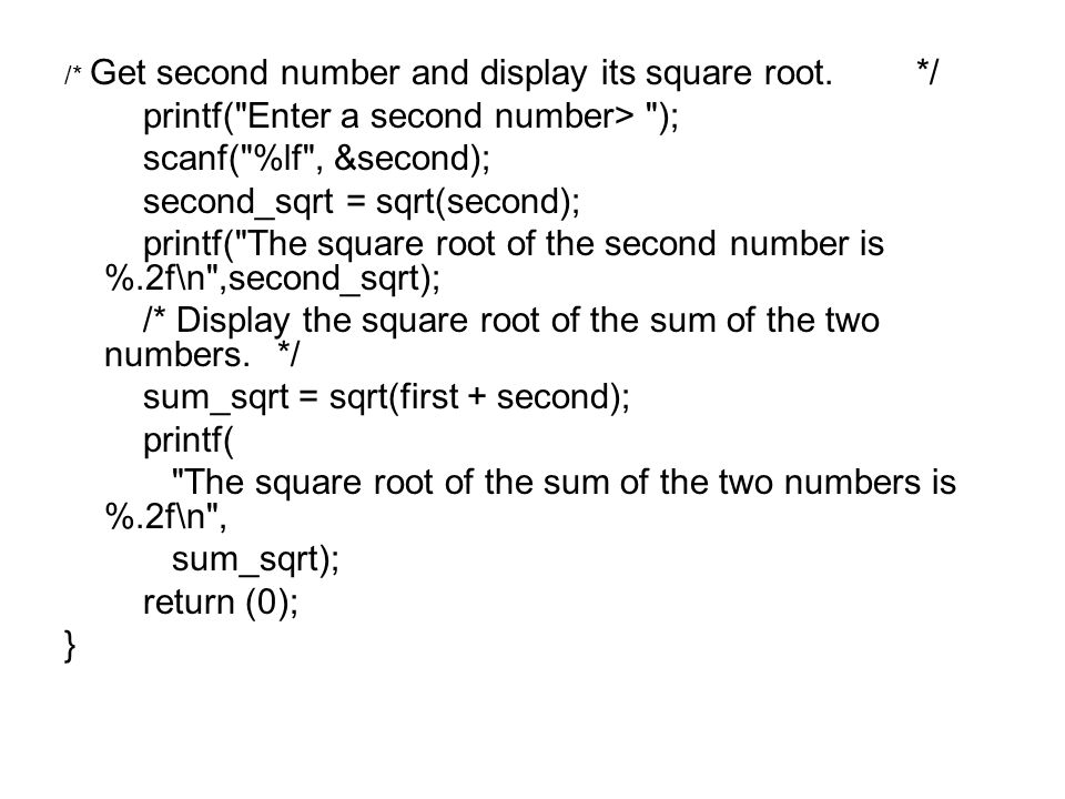 /* Get second number and display its square root.*/ printf( Enter a second number> ); scanf( %lf , &second); second_sqrt = sqrt(second); printf( The square root of the second number is %.2f\n ,second_sqrt); /* Display the square root of the sum of the two numbers.*/ sum_sqrt = sqrt(first + second); printf( The square root of the sum of the two numbers is %.2f\n , sum_sqrt); return (0); }