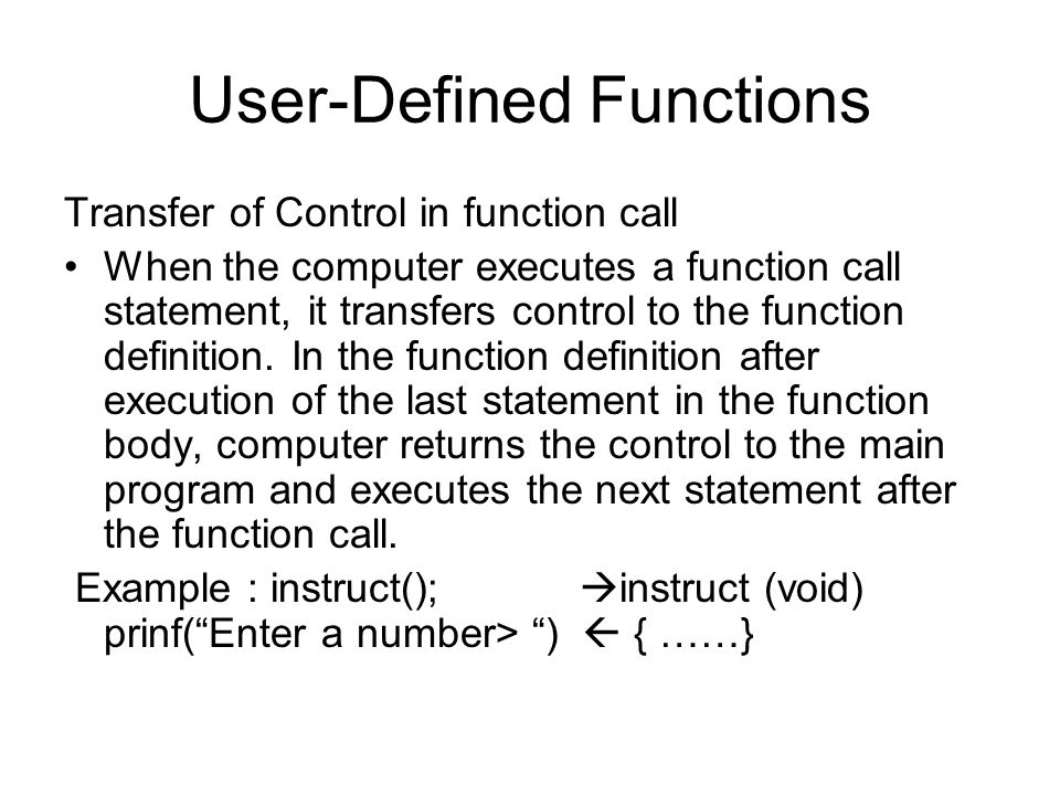 User-Defined Functions Transfer of Control in function call When the computer executes a function call statement, it transfers control to the function definition.
