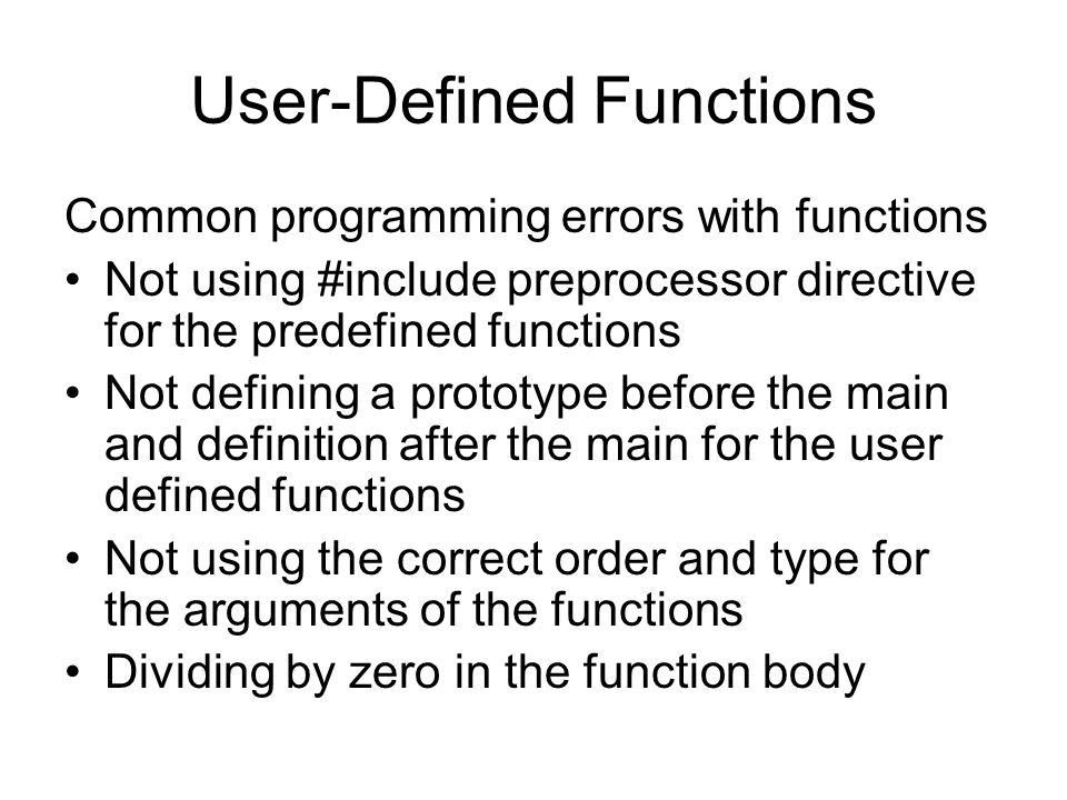 User-Defined Functions Common programming errors with functions Not using #include preprocessor directive for the predefined functions Not defining a prototype before the main and definition after the main for the user defined functions Not using the correct order and type for the arguments of the functions Dividing by zero in the function body