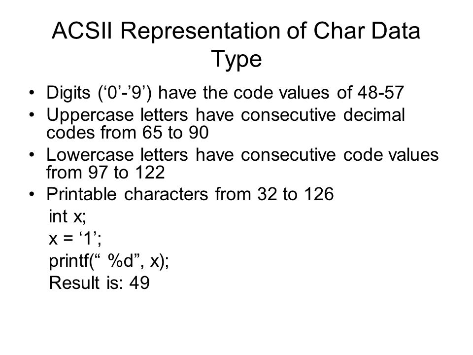 ACSII Representation of Char Data Type Digits ('0'-'9') have the code values of 48-57 Uppercase letters have consecutive decimal codes from 65 to 90 Lowercase letters have consecutive code values from 97 to 122 Printable characters from 32 to 126 int x; x = '1'; printf( %d , x); Result is: 49