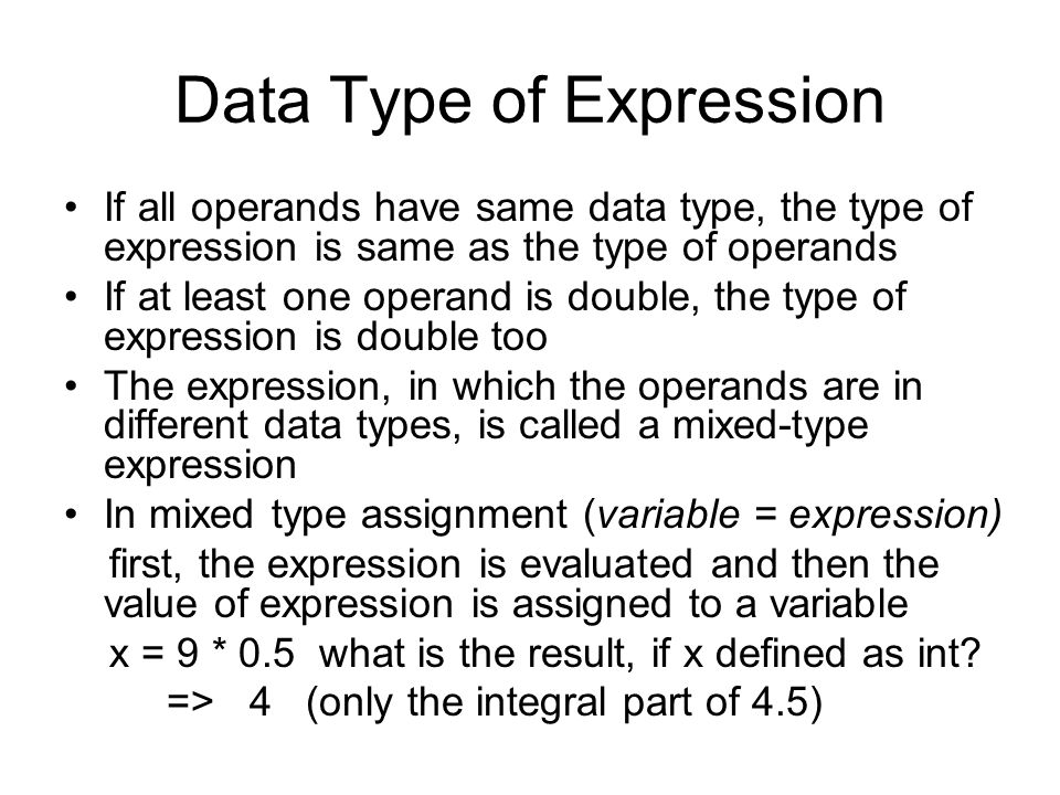 Data Type of Expression If all operands have same data type, the type of expression is same as the type of operands If at least one operand is double, the type of expression is double too The expression, in which the operands are in different data types, is called a mixed-type expression In mixed type assignment (variable = expression) first, the expression is evaluated and then the value of expression is assigned to a variable x = 9 * 0.5 what is the result, if x defined as int.
