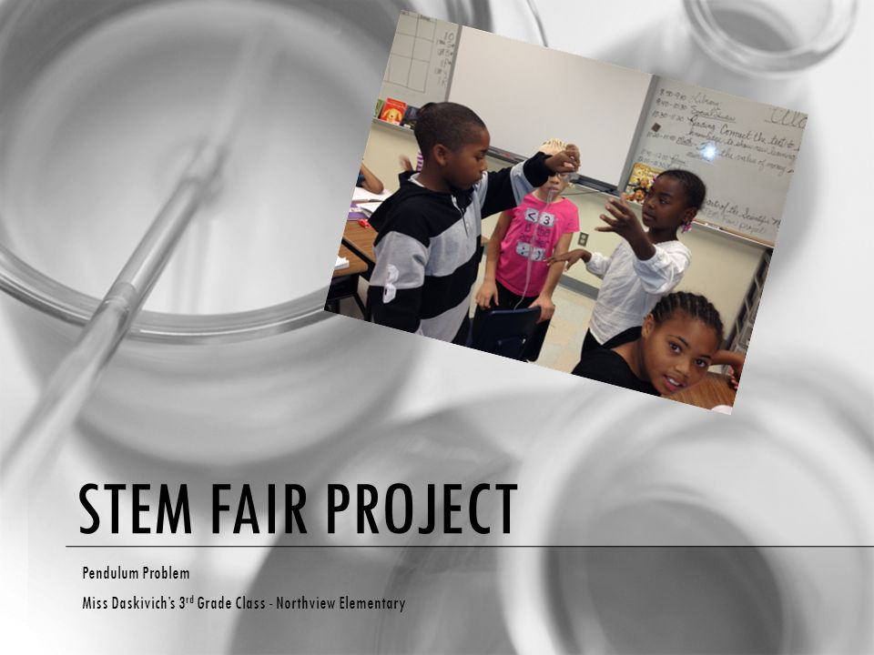 STEM FAIR PROJECT Pendulum Problem Miss Daskivich's 3 rd Grade Class - Northview Elementary
