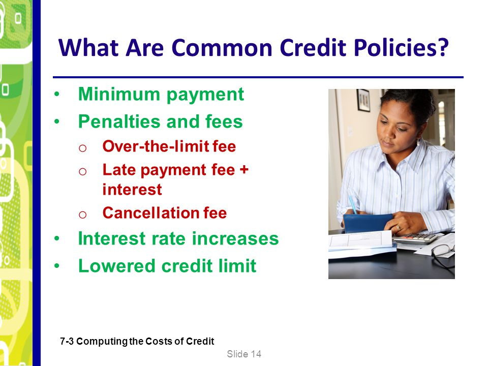 What Are Common Credit Policies? Slide 14 7-3 Computing the Costs of Credit Minimum payment Penalties and fees o Over-the-limit fee o Late payment fee