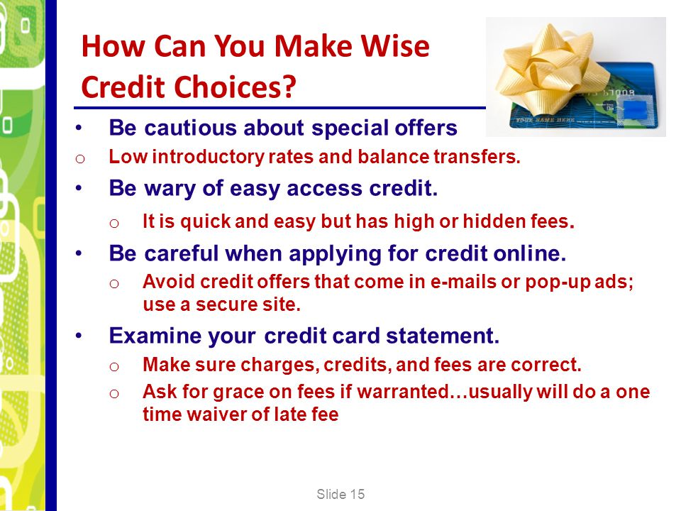 How Can You Make Wise Credit Choices? Slide 15 Be cautious about special offers o Low introductory rates and balance transfers. Be wary of easy access