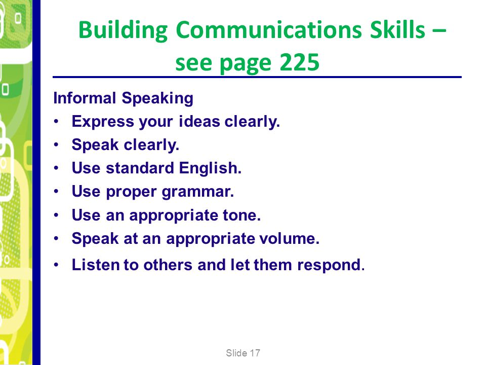 Building Communications Skills – see page 225 Slide 17 Informal Speaking Express your ideas clearly. Speak clearly. Use standard English. Use proper g